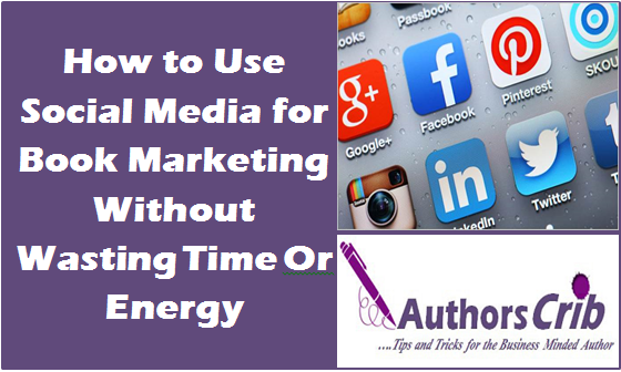 How to Use Social Media for Book Marketing Without Wasting Time Or Energy